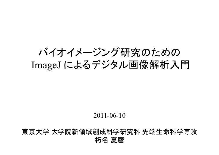 バイオイメージング研究のための ImageJ によるデジタル画像解析入門           2011-06-10東京大学 大学院新領域創成科学研究科 先端生命科学専攻           朽名 夏麿