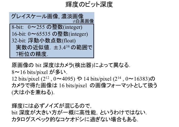 輝度のビット深度グレイスケール画像, 濃淡画像                         ≠白黒画像8-bit: 0~255 の整数(integer)16-bit: 0~65535 の整数(integer)32-bit: 浮動小数点数(f...