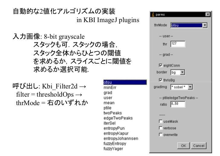 自動的な2値化アルゴリズムの実装          in KBI ImageJ plugins入力画像: 8-bit grayscale   スタックも可.スタックの場合,   スタック全体からひとつの閾値   を求めるか,スライスごとに閾値を...