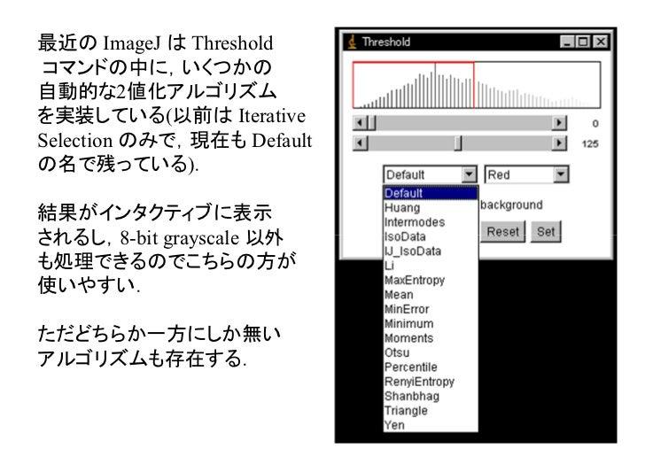 最近の ImageJ は Thresholdコマンドの中に,いくつかの自動的な2値化アルゴリズムを実装している(以前は IterativeSelection のみで,現在も Defaultの名で残っている).結果がインタクティブに表示されるし,...