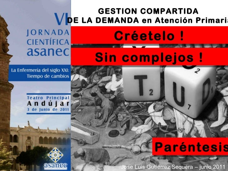 GESTION COMPARTIDA  DE LA DEMANDA en Atención Primaria Jose Luis Gutiérrez Sequera – junio 2011 Paréntesis Créetelo ! Sin ...