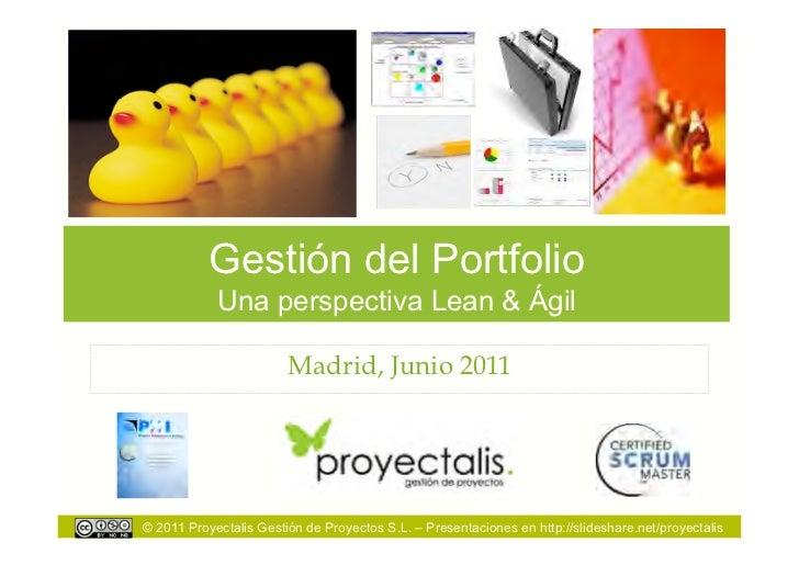 Gestión del Portfolio            Una perspectiva Lean & Ágil                        Madrid, Junio 2011© 2011 Proyectalis G...