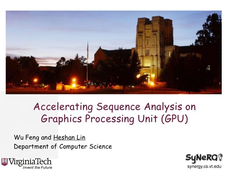 Accelerating Sequence Analysis on Graphics Processing Unit (GPU)<br />Wu Feng and Heshan Lin<br />Department of Computer S...