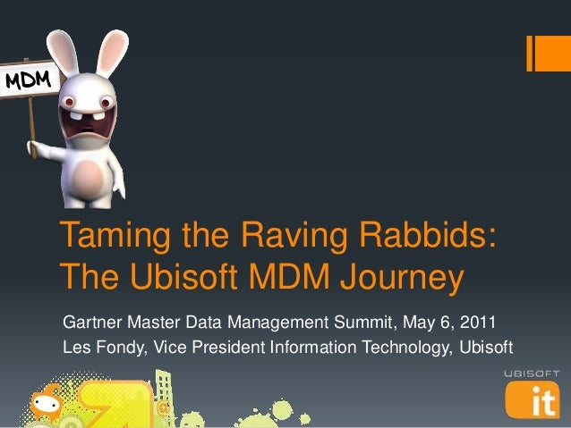 Taming the Raving Rabbids: The Ubisoft MDM Journey Gartner Master Data Management Summit, May 6, 2011 Les Fondy, Vice Pres...