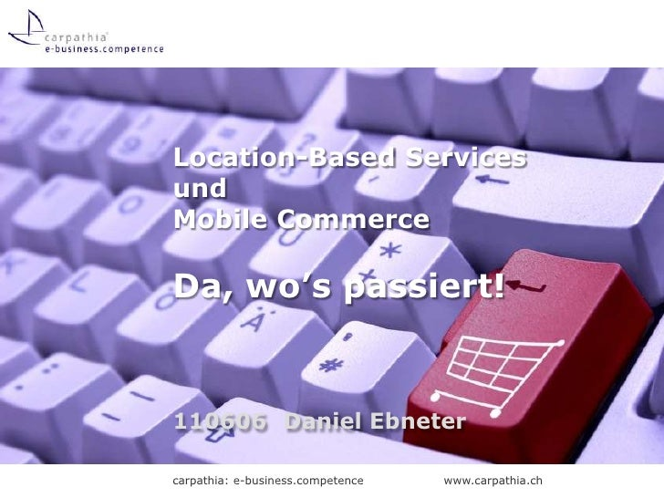 Location-Based Servicesund Mobile CommerceDa, wo's passiert!<br />110606	Daniel Ebneter<br />