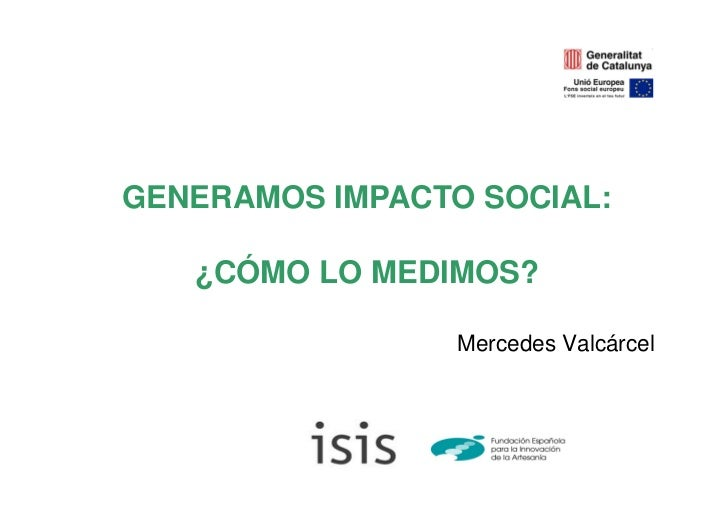 GENERAMOS IMPACTO SOCIAL:   ¿CÓMO LO MEDIMOS?                 Mercedes Valcárcel