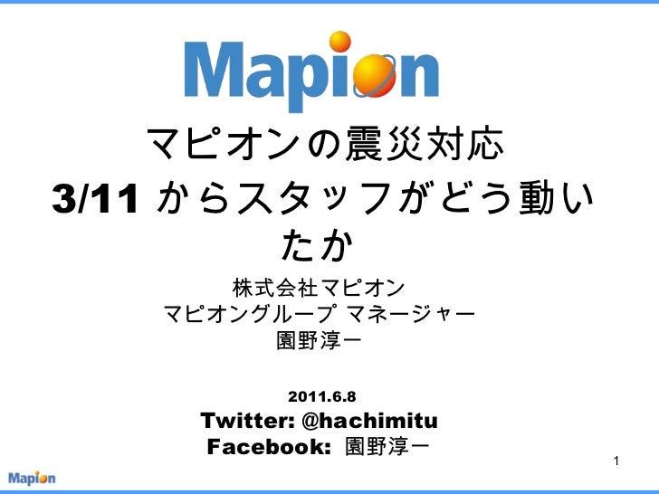 マピオンの震災対応 3/11 からスタッフがどう動いたか  株式会社マピオン マピオングループ マネージャー 園野淳一   2011.6.8   Twitter: @hachimitu Facebook:  園野淳一
