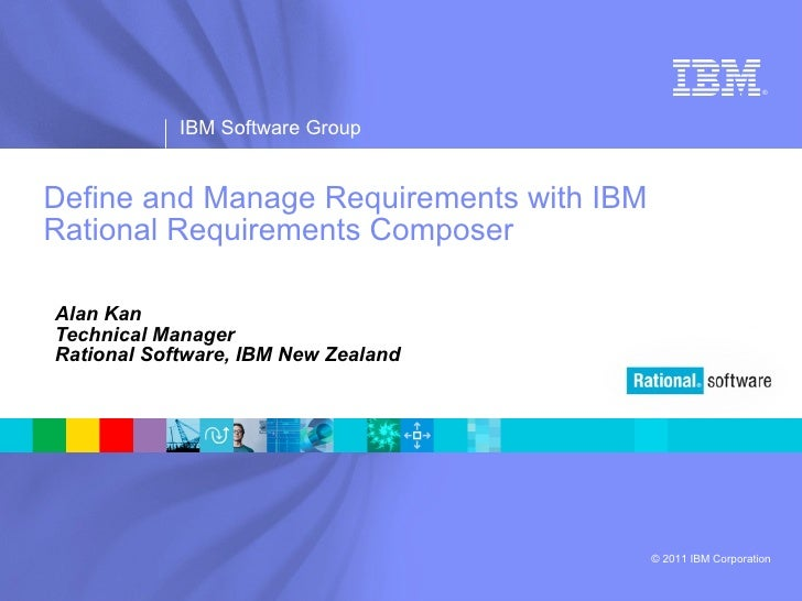 Define and Manage Requirements with IBM Rational Requirements Composer Alan Kan Technical Manager Rational Software, IBM N...