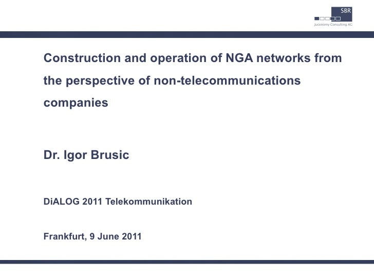 Construction and operation of NGA networks fromthe perspective of non-telecommunicationscompaniesDr. Igor BrusicDiALOG 201...