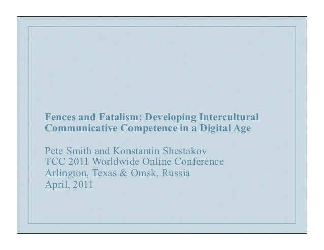 Fences and Fatalism: Developing InterculturalCommunicative Competence in a Digital AgePete Smith and Konstantin ShestakovT...