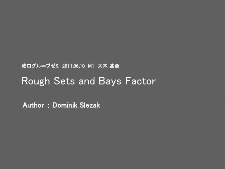 乾口グループゼミ 2011.06.10 M1 大木 基至Rough Sets and Bays FactorAuthor : Dominik Slezak