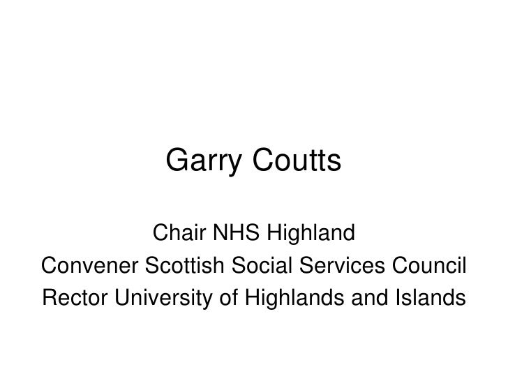 Garry Coutts<br />Chair NHS Highland<br />Convener Scottish Social Services Council<br />Rector University of Highlands an...