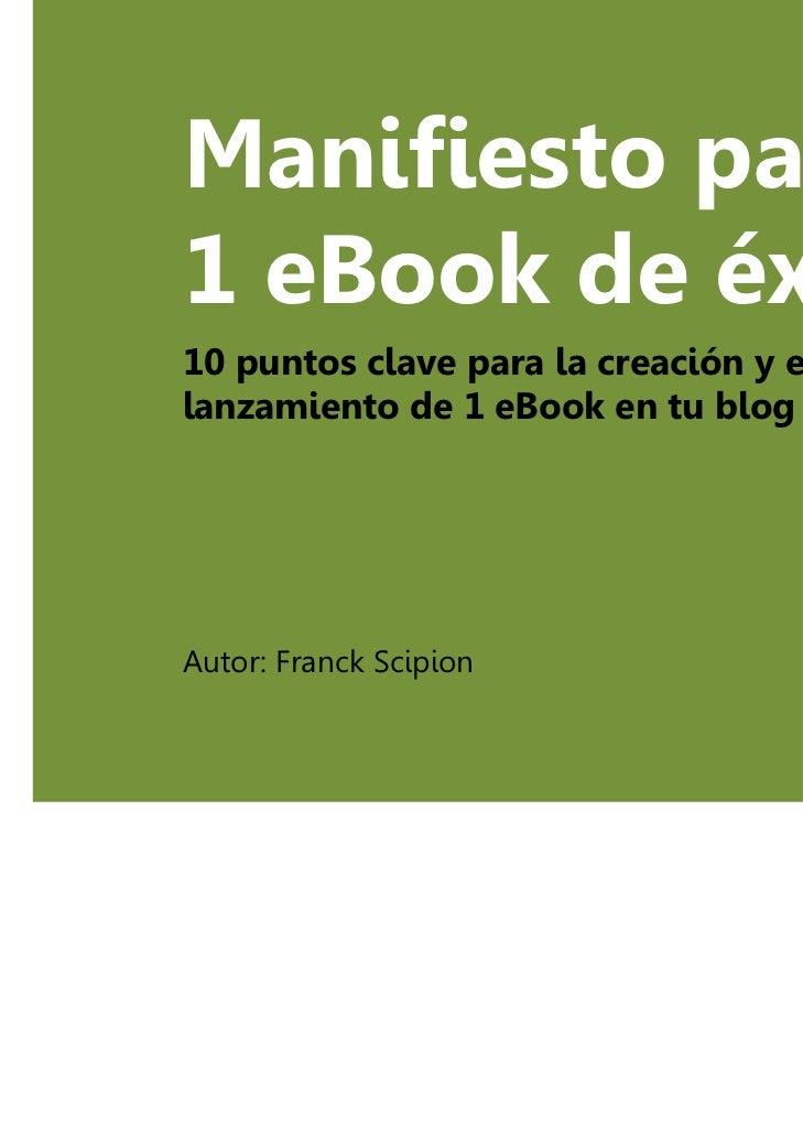 Manifiesto para1 eBook de éxito10 puntos clave para la creación y ellanzamiento de 1 eBook en tu blogAutor: Franck Scipion