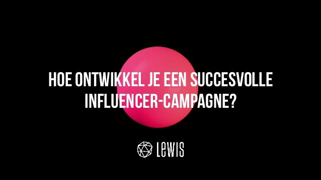 © LEWIS Communications Limited. All Rights Reserved Hoe ontwikkel je een succesvolle influencer-campagne?