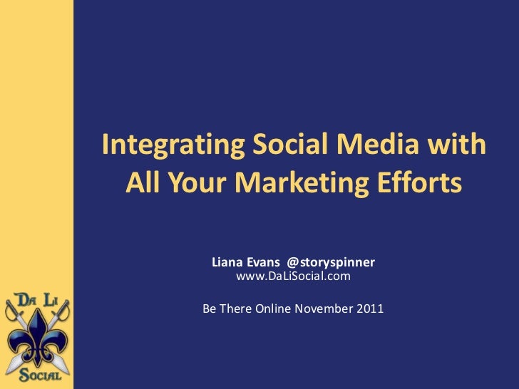 Integrating Social Media with  All Your Marketing Efforts        Liana Evans @storyspinner            www.DaLiSocial.com  ...