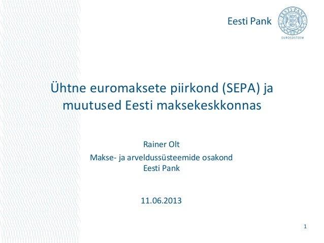 Ühtne euromaksete piirkond (SEPA) jamuutused Eesti maksekeskkonnas1Rainer OltMakse- ja arveldussüsteemide osakondEesti Pan...