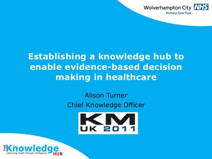 Establishing a knowledge hub to enable evidence-based decision making in healthcare Alison Turner Chief Knowledge Officer