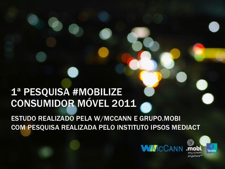 1ª PESQUISA #MOBILIZECONSUMIDOR MÓVEL 2011ESTUDO REALIZADO PELA W/MCCANN E GRUPO.MOBICOM PESQUISA REALIZADA PELO INSTITUTO...