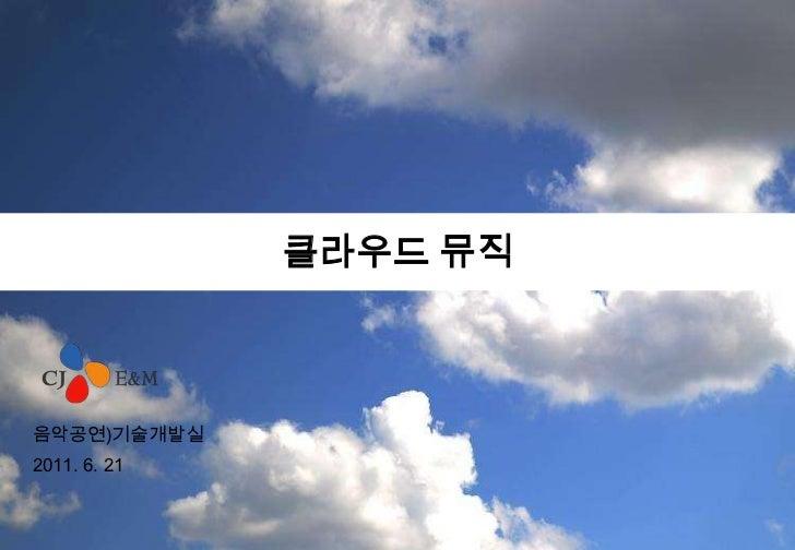 클라우드 뮤직<br />음악공연)기술개발실<br />2011.6.21<br />
