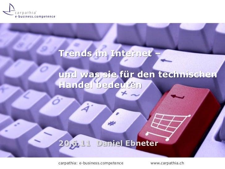 Trends im Internet –und was sie für den technischenHandel bedeuten20.6.11 Daniel Ebnetercarpathia: e-business.competence  ...