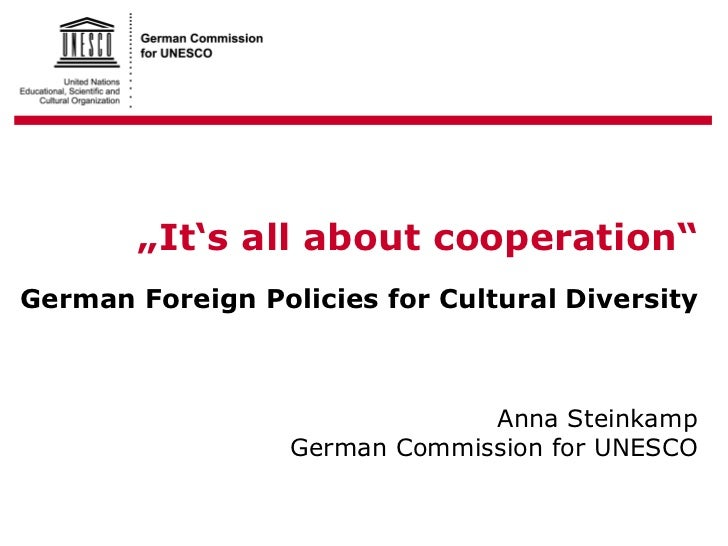 """"""" It's all about cooperation"""" g German Foreign Policies for Cultural Diversity Anna Steinkamp German Commission for UNESCO"""