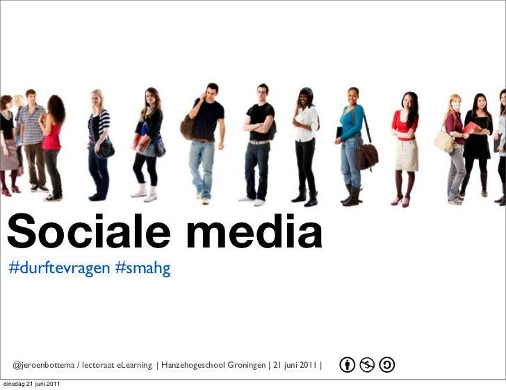 Sociale media #durftevragen #smahg   @jeroenbottema / lectoraat eLearning | Hanzehogeschool Groningen | 21 juni 2011 |dins...