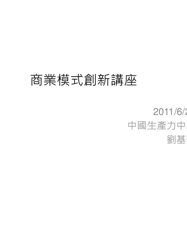 商業模式創新講座          2011/6/24       中國生產力中心             劉基欽