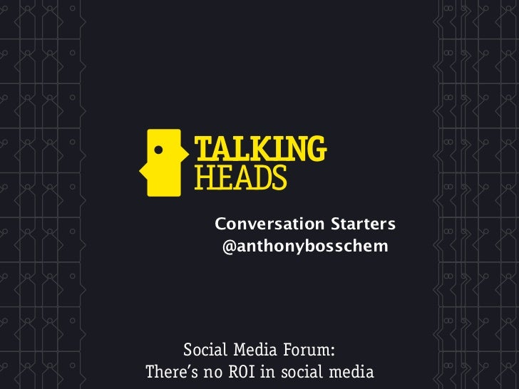 Conversation Starters          @anthonybosschem     Social Media Forum:There's no ROI in social media