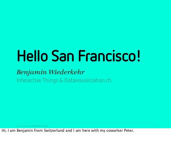 Hello San Francisco!        Benjamin Wiederkehr        Interactive Things & Datavisualization.ch        presented by Inter...