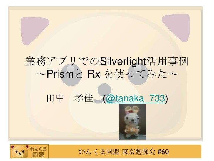 業務アプリでのSilverlight活用事例~Prismと Rx を使ってみた~<br />田中 孝佳 (@tanaka_733)<br />