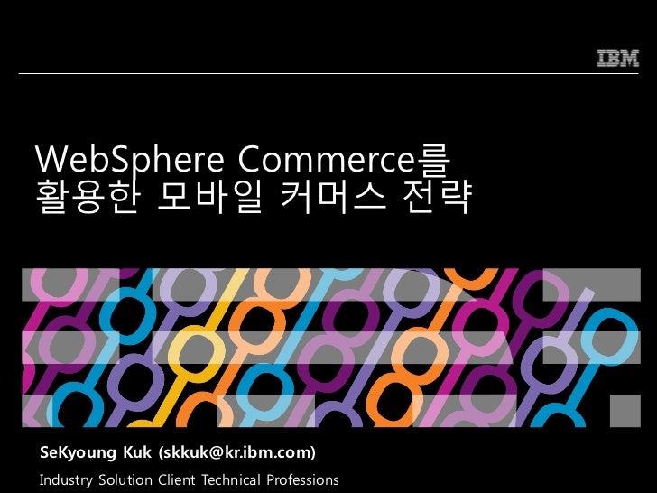 WebSphere Commerce를홗용한 모바일 커머스 전략SeKyoung Kuk (skkuk@kr.ibm.com)Industry Solution Client Technical Professions   © 2009 IB...