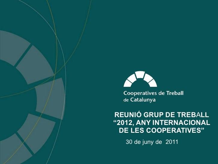 """REUNIÓ GRUP DE TREB A LL """"2012, ANY INTERNACIONAL DE LES COOPERATIVES"""" 30 de juny de  2011"""