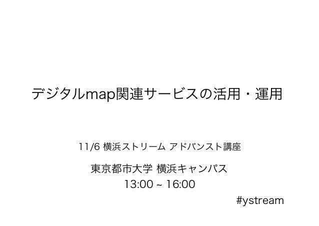 デジタルmap関連サービスの活用・運用 11/6 横浜ストリーム アドバンスト講座 東京都市大学 横浜キャンパス 13:00 ~ 16:00 #ystream