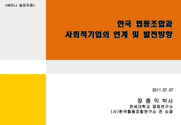 <세미나 발표자료>                     한국 협동조합과             사회적기업의 연계 및 발전방향                              2011.07.07              ...