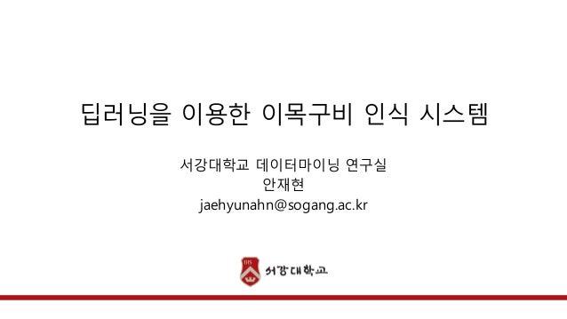 딥러닝을 이용한 이목구비 인식 시스템  서강대학교 데이터마이닝 연구실  안재현  jaehyunahn@sogang.ac.kr