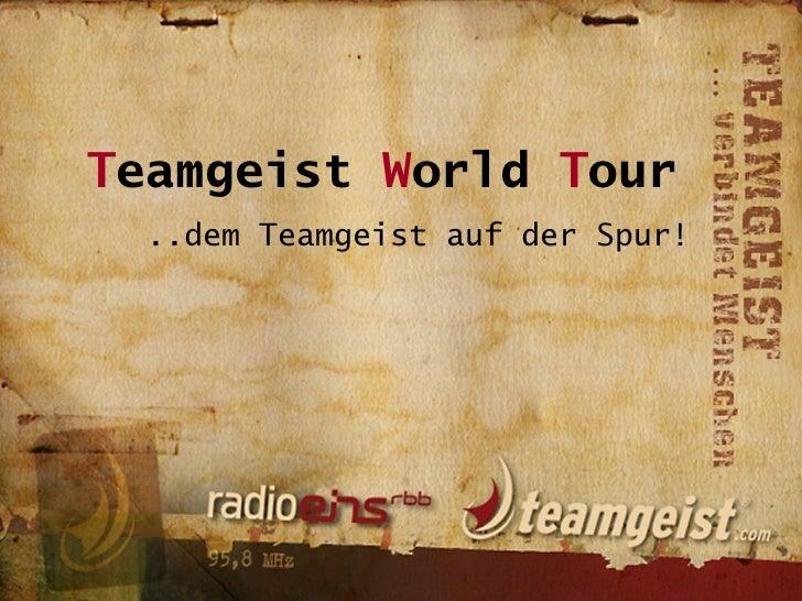 T eamgeist  W orld  T our ..dem Teamgeist auf der Spur!
