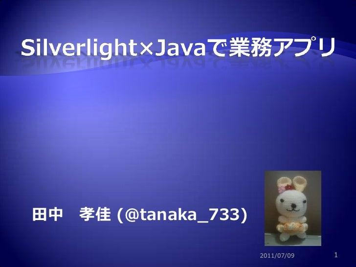 1<br />Silverlight×Javaで業務アプリ<br />田中 孝佳 (@tanaka_733)<br />2011/07/09<br />