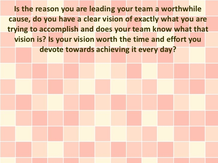 Is the reason you are leading your team a worthwhilecause, do you have a clear vision of exactly what you aretrying to acc...