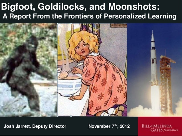 Bigfoot, Goldilocks, and Moonshots:A Report From the Frontiers of Personalized LearningJosh Jarrett, Deputy Director   Nov...
