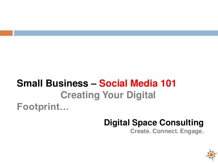 Small Business – Social Media 101<br />Creating Your Digital Footprint…<br />Digital Space Consulting<br />Create. Connect...