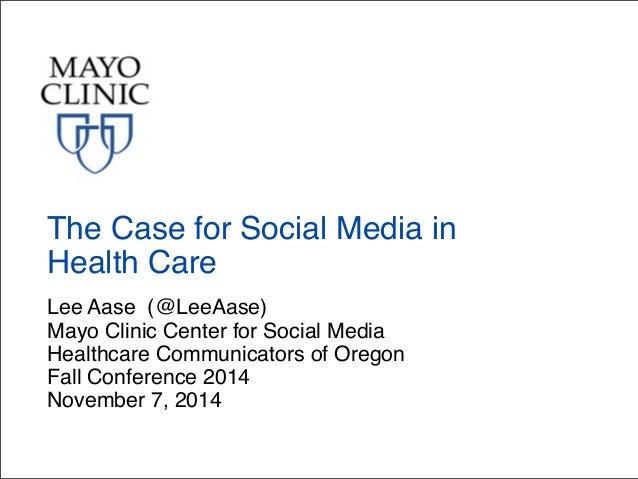 The Case for Social Media in  Health Care  Lee Aase (@LeeAase)  Mayo Clinic Center for Social Media  Healthcare Communicat...
