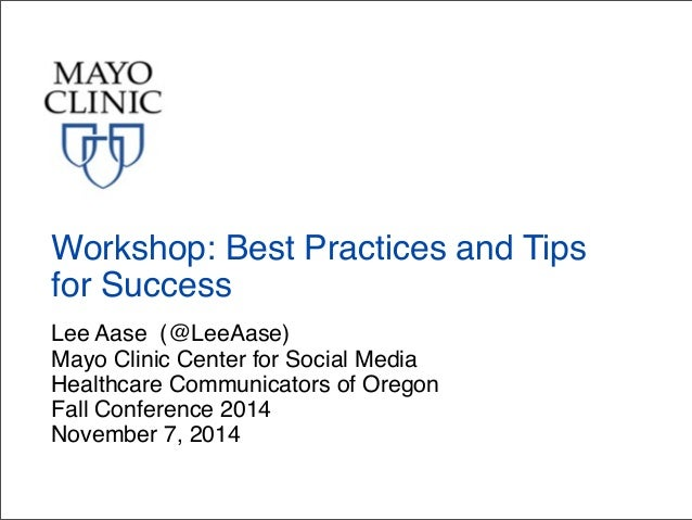 Workshop: Best Practices and Tips  for Success  Lee Aase (@LeeAase)  Mayo Clinic Center for Social Media  Healthcare Commu...