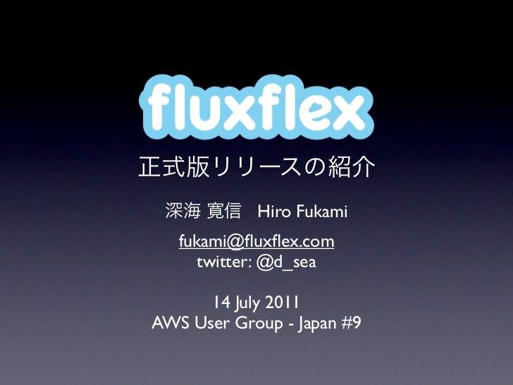 fluxflex            Hiro Fukami   fukami@fluxflex.com      twitter: @d_sea      14 July 2011AWS User Group - Japan #9