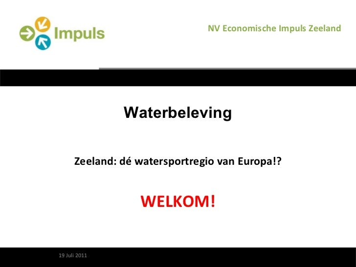 Waterbeleving Zeeland: dé watersportregio van Europa!? WELKOM! 10 augustus 2011 NV Economische Impuls Zeeland 19 Juli 2011