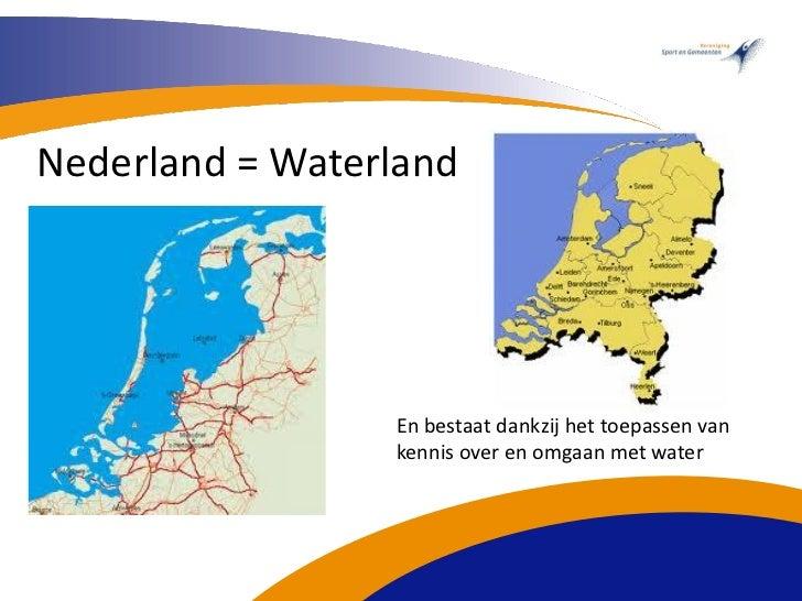 Nederland = Waterland                 En bestaat dankzij het toepassen van                 kennis over en omgaan met water
