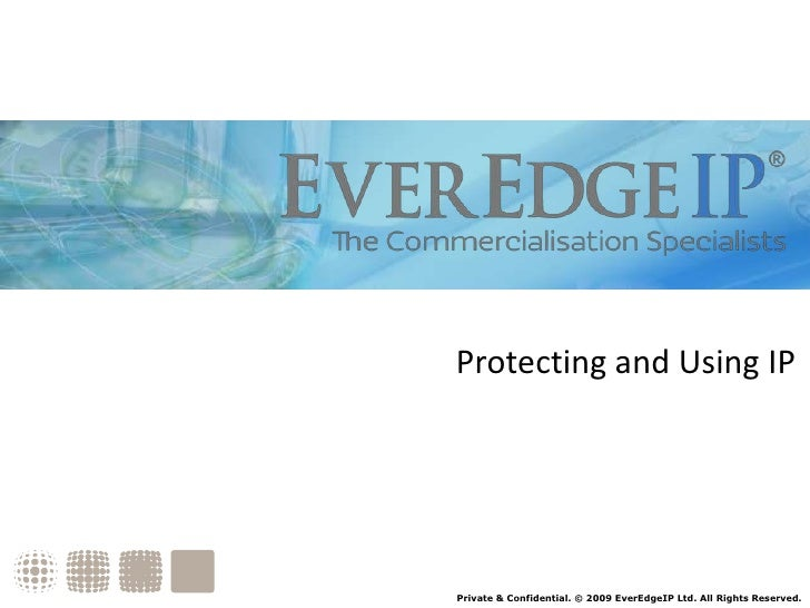 Protecting and Using IP<br />Private & Confidential. © 2009 EverEdgeIP Ltd. All Rights Reserved.<br />