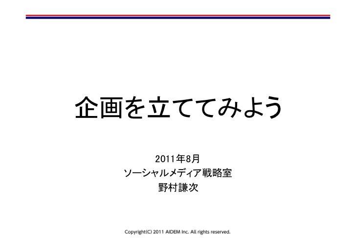 企画を立ててみよう      2011年8月  ソーシャルメディア戦略室       野村謙次