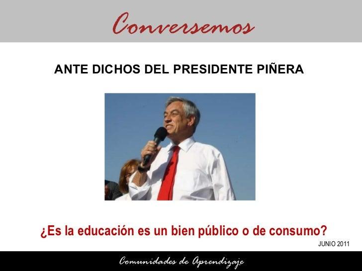 ¿Es la educación es un bien público o de consumo? Conversemos Comunidades de Aprendizaje ANTE DICHOS DEL PRESIDENTE PIÑERA...