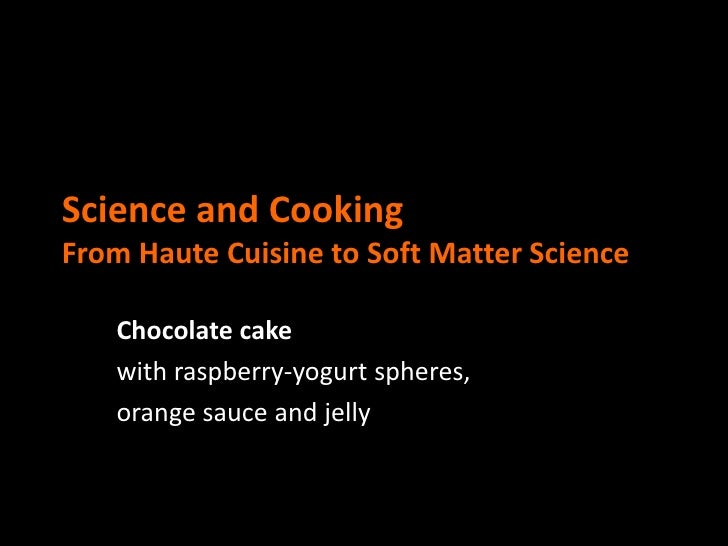 Science and CookingFrom Haute Cuisine to Soft Matter Science   Chocolate cake   with raspberry-yogurt spheres,   orange sa...