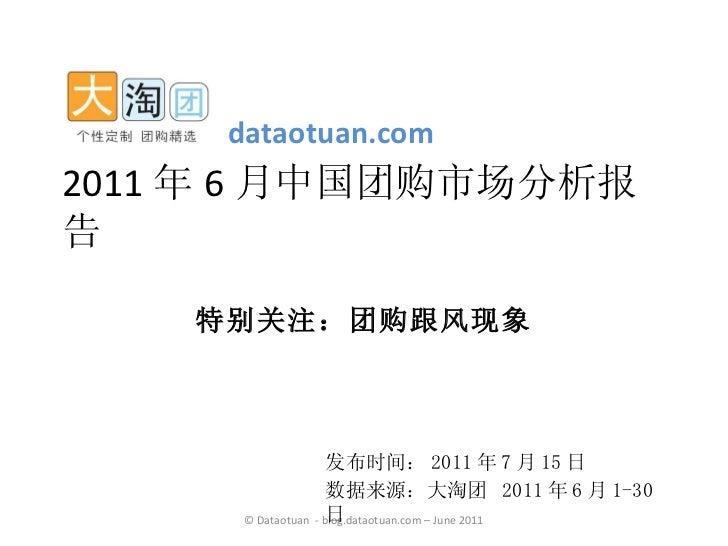 发布时间: 2011 年 7 月 15 日 数据来源:大淘团  2011 年 6 月 1-30 日 2011 年 6 月中国团购市场分析报告 特别关注:团购跟风现象 dataotuan.com